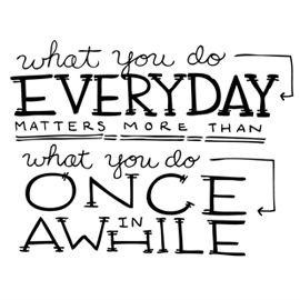 What you do everyday - https://s-media-cache-ak0.pinimg.com/564x/30/2b/f6/302bf627aaf2d89096cb0ac73cfec0f5.jpg